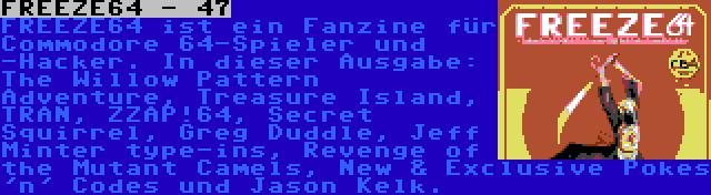FREEZE64 - 47 | FREEZE64 ist ein Fanzine für Commodore 64-Spieler und -Hacker. In dieser Ausgabe: The Willow Pattern Adventure, Treasure Island, TRAN, ZZAP!64, Secret Squirrel, Greg Duddle, Jeff Minter type-ins, Revenge of the Mutant Camels, New & Exclusive Pokes 'n' Codes und Jason Kelk.