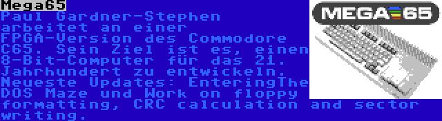 Mega65 | Paul Gardner-Stephen arbeitet an einer FPGA-Version des Commodore C65. Sein Ziel ist es, einen 8-Bit-Computer für das 21. Jahrhundert zu entwickeln. Neueste Updates: EnteringThe DOS Maze und Work on floppy formatting, CRC calculation and sector writing.