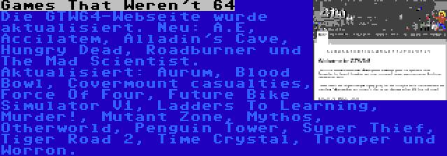 Games That Weren't 64 | Die GTW64-Webseite wurde aktualisiert. Neu: A.E, Accilatem, Alladin's Cave, Hungry Dead, Roadburner und The Mad Scientist. Aktualisiert: Aurum, Blood Bowl, Covermount casualties, Force Of Four, Future Bike Simulator V1, Ladders To Learning, Murder!, Mutant Zone, Mythos, Otherworld, Penguin Tower, Super Thief, Tiger Road 2, Time Crystal, Trooper und Worron.