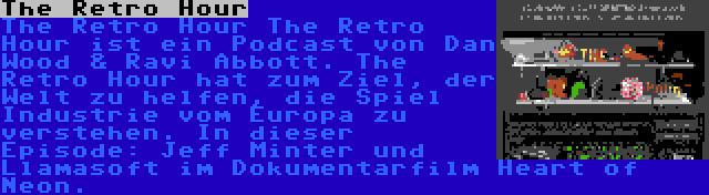 The Retro Hour | The Retro Hour The Retro Hour ist ein Podcast von Dan Wood & Ravi Abbott. The Retro Hour hat zum Ziel, der Welt zu helfen, die Spiel Industrie vom Europa zu verstehen. In dieser Episode: Jeff Minter und Llamasoft im Dokumentarfilm Heart of Neon.