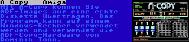 A-Copy - Amiga | Mit A-Copy können Sie ADF-Images auf eine echte Diskette übertragen. Das Programm kann auf einem Windows-Rechner verwendet werden und verwendet die ADF-Copy-Hardware von Dominik Tonn.