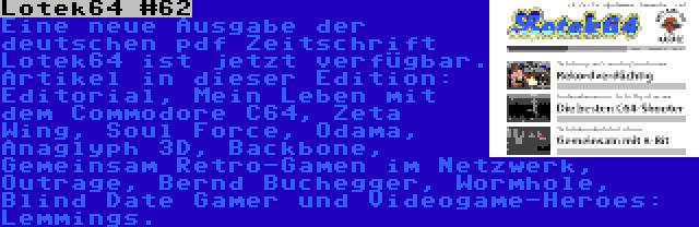 Lotek64 #62 | Eine neue Ausgabe der deutschen pdf Zeitschrift Lotek64 ist jetzt verfügbar. Artikel in dieser Edition: Editorial, Mein Leben mit dem Commodore C64, Zeta Wing, Soul Force, Odama, Anaglyph 3D, Backbone, Gemeinsam Retro-Gamen im Netzwerk, Outrage, Bernd Buchegger, Wormhole, Blind Date Gamer und Videogame-Heroes: Lemmings.