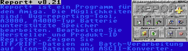 Report+ v8.21 | Report+ ist ein Programm für den Amiga. Die Möglichkeiten sind: Bug-reporting-Tool, A3000, A4000-Typ Batterie unterstützte Speicher bearbeiten. Bearbeiten Sie Hersteller und Produkt-ID Register. Zeigen Sie IFF/RIFF-Dateien an, Batch-Verarbeitung auf Icon-Dateien und ASCII-Konverter.