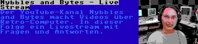 Nybbles and Bytes - Live Stream | Der YouTube-Kanal Nybbles and Bytes macht Videos über Retro-Computer. In dieser Folge ein Livestream mit Fragen und Antworten.