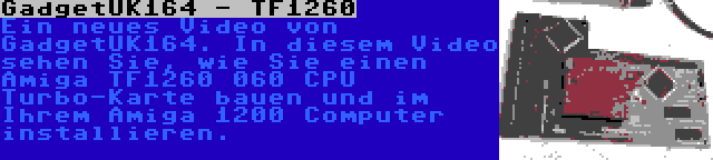 GadgetUK164 - TF1260 | Ein neues Video von GadgetUK164. In diesem Video sehen Sie, wie Sie einen Amiga TF1260 060 CPU Turbo-Karte bauen und im Ihrem Amiga 1200 Computer installieren.