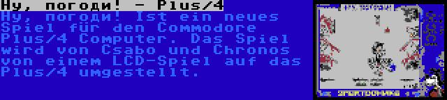 Ну, погоди! - Plus/4 | Ну, погоди! Ist ein neues Spiel für den Commodore Plus/4 Computer. Das Spiel wird von Csabo und Chronos von einem LCD-Spiel auf das Plus/4 umgestellt.