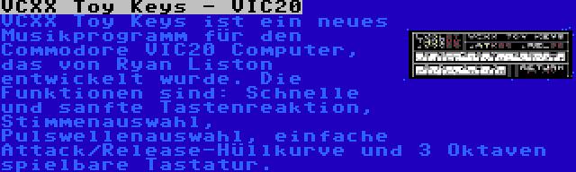 VCXX Toy Keys - VIC20   VCXX Toy Keys ist ein neues Musikprogramm für den Commodore VIC20 Computer, das von Ryan Liston entwickelt wurde. Die Funktionen sind: Schnelle und sanfte Tastenreaktion, Stimmenauswahl, Pulswellenauswahl, einfache Attack/Release-Hüllkurve und 3 Oktaven spielbare Tastatur.