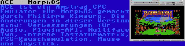 ACE - MorphOS   ACE ist ein Amstrad CPC Emulator für MorphOS gemacht durch Philippe Rimauro. Die Änderungen in dieser Version sind: Verbesserungen für Audio, Plugin-API, Multiface Two, interne Tastaturmatrix, PSG-Rauschemulation, Mäuse und Joystick.