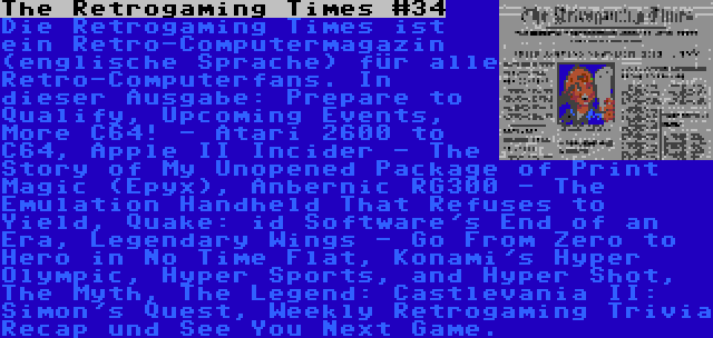 The Retrogaming Times #34   Die Retrogaming Times ist ein Retro-Computermagazin (englische Sprache) für alle Retro-Computerfans. In dieser Ausgabe: Prepare to Qualify, Upcoming Events, More C64! - Atari 2600 to C64, Apple II Incider - The Story of My Unopened Package of Print Magic (Epyx), Anbernic RG300 - The Emulation Handheld That Refuses to Yield, Quake: id Software's End of an Era, Legendary Wings - Go From Zero to Hero in No Time Flat, Konami's Hyper Olympic, Hyper Sports, and Hyper Shot, The Myth, The Legend: Castlevania II: Simon's Quest, Weekly Retrogaming Trivia Recap und See You Next Game.