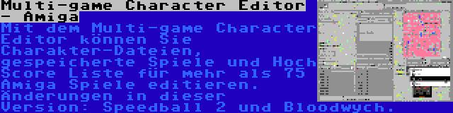 Multi-game Character Editor - Amiga   Mit dem Multi-game Character Editor können Sie Charakter-Dateien, gespeicherte Spiele und Hoch Score Liste für mehr als 75 Amiga Spiele editieren. Änderungen in dieser Version: Speedball 2 und Bloodwych.