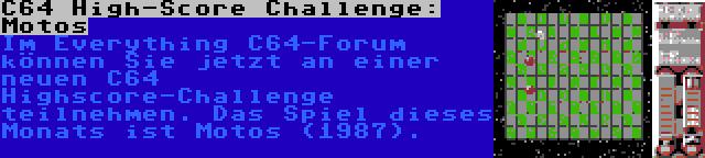 C64 High-Score Challenge: Motos   Im Everything C64-Forum können Sie jetzt an einer neuen C64 Highscore-Challenge teilnehmen. Das Spiel dieses Monats ist Motos (1987).