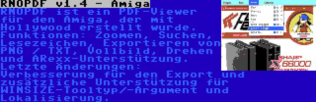 RNOPDF v1.4 - Amiga   RNOPDF ist ein PDF-Viewer für den Amiga, der mit Hollywood erstellt wurde. Funktionen: Zoomen, Suchen, Lesezeichen, Exportieren von PNG / TXT, Vollbild, Drehen und ARexx-Unterstützung. Letzte Änderungen: Verbesserung für den Export und zusätzliche Unterstützung für WINSIZE-Tooltyp/-Argument und Lokalisierung.