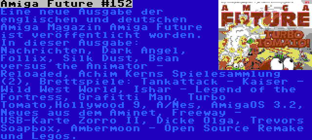 Amiga Future #152   Eine neue Ausgabe der englischen und deutschen Amiga Magazin Amiga Future ist veröffentlicht worden. In dieser Ausgabe: Nachrichten, Dark Angel, Follix, Silk Dust, Bean versus the Animator - Reloaded, Achim Kerns Spielesammlung (2), Brettspiele: Tankattack - Kaiser - Wild West World, Ishar - Legend of the Fortress, Grafitti Man, Turbo Tomato,Hollywood 9, A/Nes, AmigaOS 3.2, Neues aus dem Aminet, Freeway - USB-Karte Zorro II, Dicke Olga, Trevors Soapbox, Ambermoon - Open Source Remake und Legos.