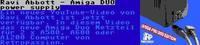 Ravi Abbott - Amiga DUO power supply   Ein neues YouTube-Video von Ravi Abbott ist jetzt verfügbar. In diesem Video das neue Amiga Duo Netzteil für 2 x A500, A600 oder A1200 Computer von Retropassion.