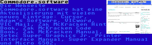 Commodore.software   Die Webseite Commodore.software hat eine Aktualisierung mit vielen neuen Einträge: Cursor, Adam's Software, VICword, VIC Mail, Zak McKracken Hint Book, Zak McKracken Code Book, Zak McKracken Manual, Xetec Super Graphics Jr. Printer Interface Manual, Super Expander Manual und Micro 6502.