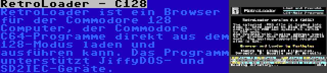 RetroLoader - C128   RetroLoader ist ein Browser für der Commodore 128 Computer, der Commodore C64-Programme direkt aus dem 128-Modus laden und ausführen kann. Das Programm unterstützt JiffyDOS- und SD2IEC-Geräte.