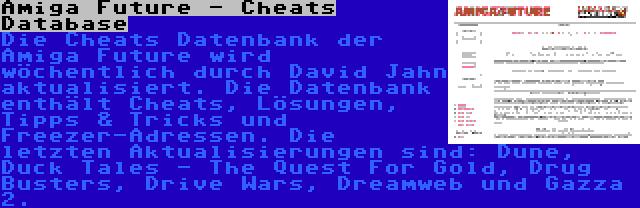 Amiga Future - Cheats Database   Die Cheats Datenbank der Amiga Future wird wöchentlich durch David Jahn aktualisiert. Die Datenbank enthält Cheats, Lösungen, Tipps & Tricks und Freezer-Adressen. Die letzten Aktualisierungen sind: Dune, Duck Tales - The Quest For Gold, Drug Busters, Drive Wars, Dreamweb und Gazza 2.