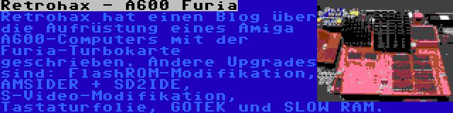 Retrohax - A600 Furia   Retrohax hat einen Blog über die Aufrüstung eines Amiga A600-Computers mit der Furia-Turbokarte geschrieben. Andere Upgrades sind: FlashROM-Modifikation, AMSIDER + SD2IDE, S-Video-Modifikation, Tastaturfolie, GOTEK und SLOW RAM.