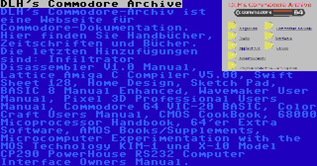 DLH's Commodore Archive   DLH's Commodore-Archiv ist eine Webseite für Commodore-Dokumentation. Hier finden Sie Handbücher, Zeitschriften und Bücher. Die letzten Hinzufügungen sind: Infiltrator Disassembler V1.0 Manual, Lattice Amiga C Compiler V5.00, Swift Sheet 128, Home Design, Sketch Pad, BASIC 8 Manual Enhanced, Wavemaker User Manual, Pixel 3D Professional Users Manual, Commodore 64 VIC-20 BASIC, Color Craft Users Manual, CMOS CookBook, 68000 Micoprocessor Handbook, 64'er Extra Software, AMOS Books/Supplements, Microcomputer Experimentation with the MOS Technology KIM-1 und X-10 Model CP290 PowerHouse RS232 Computer Interface Owners Manual.