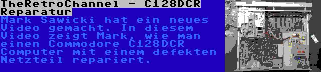 TheRetroChannel - C128DCR Reparatur   Mark Sawicki hat ein neues Video gemacht. In diesem Video zeigt Mark, wie man einen Commodore C128DCR Computer mit einem defekten Netzteil repariert.