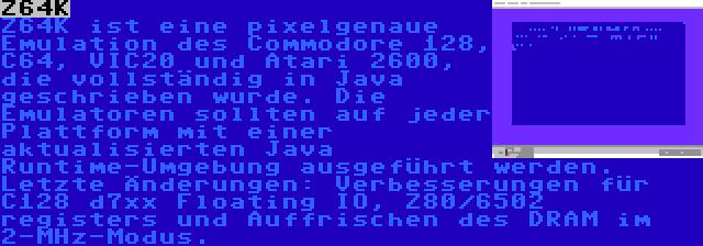Z64K   Z64K ist eine pixelgenaue Emulation des Commodore 128, C64, VIC20 und Atari 2600, die vollständig in Java geschrieben wurde. Die Emulatoren sollten auf jeder Plattform mit einer aktualisierten Java Runtime-Umgebung ausgeführt werden. Letzte Änderungen: Verbesserungen für C128 d7xx Floating IO, Z80/6502 registers und Auffrischen des DRAM im 2-MHz-Modus.