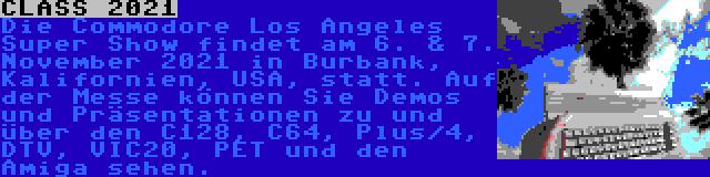 CLASS 2021 | Die Commodore Los Angeles Super Show findet am 6. & 7. November 2021 in Burbank, Kalifornien, USA, statt. Auf der Messe können Sie Demos und Präsentationen zu und über den C128, C64, Plus/4, DTV, VIC20, PET und den Amiga sehen.