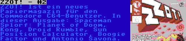 ZZOT! - #2 | ZZOT! Ist ein neues Papiermagazin für den Commodore C64-Benutzer. In dieser Ausgabe: Spaceman Splorf: Planet of Doom, Kong, Droid Rumble, Sun Position Calculator, Boogie Factor und Antonio Savona.