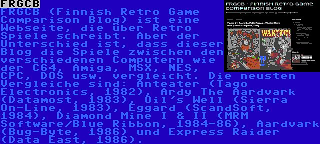 FRGCB | FRGCB (Finnish Retro Game Comparison Blog) ist eine Webseite, die über Retro Spiele schreibt. Aber der Unterschied ist, dass dieser Blog die Spiele zwischen den verschiedenen Computern wie der C64, Amiga, MSX, NES, CPC, DOS usw. vergleicht. Die neusten Vergleiche sind: Anteater (Tago Electronics, 1982), Ardy The Aardvark (Datamost, 1983), Oil's Well (Sierra On-Line, 1983), Eggard (ScandSoft, 1984), Diamond Mine I & II (MRM Software/Blue Ribbon, 1984-86), Aardvark (Bug-Byte, 1986) und Express Raider (Data East, 1986).