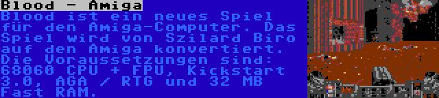 Blood - Amiga | Blood ist ein neues Spiel für den Amiga-Computer. Das Spiel wird von Szilard Biro auf den Amiga konvertiert. Die Voraussetzungen sind: 68060 CPU + FPU, Kickstart 3.0, AGA / RTG und 32 MB Fast RAM.