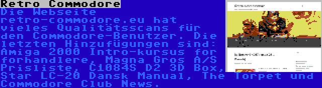 Retro Commodore | Die Webseite retro-commodore.eu hat vieles Qualitätsscans für den Commodore-Benutzer. Die letzten Hinzufügungen sind: Amiga 2000 Intro-kursus for forhandlere, Magna Gros A/S Prisliste, C1084S D2 3D Box, Star LC-20 Dansk Manual, The Torpet und Commodore Club News.