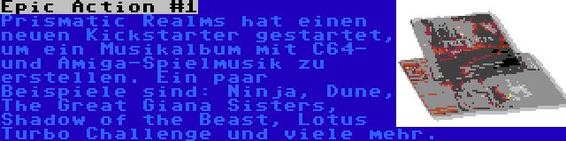 Epic Action #1 | Prismatic Realms hat einen neuen Kickstarter gestartet, um ein Musikalbum mit C64- und Amiga-Spielmusik zu erstellen. Ein paar Beispiele sind: Ninja, Dune, The Great Giana Sisters, Shadow of the Beast, Lotus Turbo Challenge und viele mehr.
