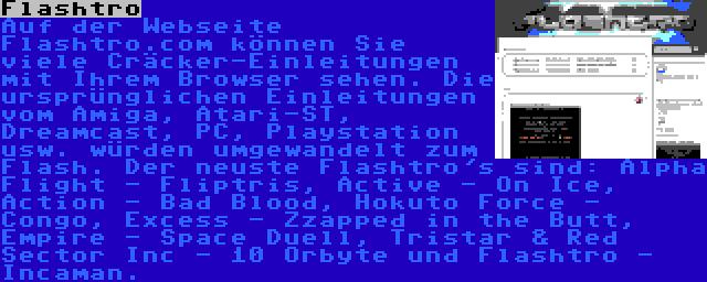 Flashtro | Auf der Webseite Flashtro.com können Sie viele Cräcker-Einleitungen mit Ihrem Browser sehen. Die ursprünglichen Einleitungen vom Amiga, Atari-ST, Dreamcast, PC, Playstation usw. würden umgewandelt zum Flash. Der neuste Flashtro's sind: Alpha Flight - Fliptris, Active - On Ice, Action - Bad Blood, Hokuto Force - Congo, Excess - Zzapped in the Butt, Empire - Space Duell, Tristar & Red Sector Inc - 10 Orbyte und Flashtro - Incaman.