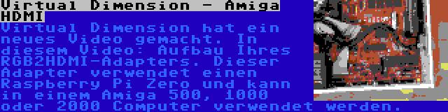 Virtual Dimension - Amiga HDMI | Virtual Dimension hat ein neues Video gemacht. In diesem Video: Aufbau Ihres RGB2HDMI-Adapters. Dieser Adapter verwendet einen Raspberry Pi Zero und kann in einem Amiga 500, 1000 oder 2000 Computer verwendet werden.