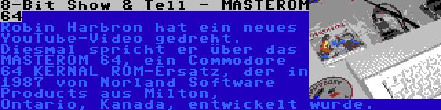 8-Bit Show & Tell - MASTEROM 64 | Robin Harbron hat ein neues YouTube-Video gedreht. Diesmal spricht er über das MASTEROM 64, ein Commodore 64 KERNAL ROM-Ersatz, der in 1987 von Norland Software Products aus Milton, Ontario, Kanada, entwickelt wurde.