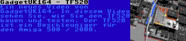 GadgetUK164 - TF520 | Ein neues Video von GadgetUK164. In diesem Video sehen Sie, wie Sie den TF520 bauen und testen. Der TF520 ist ein Beschleuniger für den Amiga 500 / 2000.