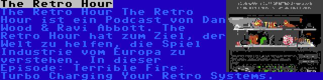 The Retro Hour | The Retro Hour The Retro Hour ist ein Podcast von Dan Wood & Ravi Abbott. The Retro Hour hat zum Ziel, der Welt zu helfen, die Spiel Industrie vom Europa zu verstehen. In dieser Episode: Terrible Fire: Turbo Charging Your Retro Systems.