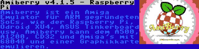 Amiberry v4.1.5 - Raspberry Pi | Amiberry ist ein Amiga Emulator für ARM gegründeten SoCs, wie der Raspberry Pi, Odroid XU4, ASUS Tinkerboard usw. Amiberry kann dem A500, A1200, CD32 und Amiga's mit 68040 und einer Graphikkarte emulieren.