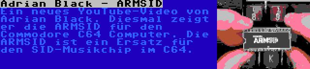 Adrian Black - ARMSID | Ein neues YouTube-Video von Adrian Black. Diesmal zeigt er die ARMSID für den Commodore C64 Computer. Die ARMSID ist ein Ersatz für den SID-Musikchip im C64.