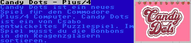 Candy Dots - Plus/4 | Candy Dots ist ein neues Spiel für den Commodore Plus/4 Computer. Candy Dots ist ein von Csabo entwickeltes Puzzlespiel. Im Spiel musst du die Bonbons in den Reagenzgläsern sortieren.