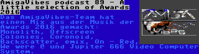 AmigaVibes podcast 89 - A little selection of Awards 2016 | Das AmigaVibes-Team hat einen Mix aus der Musik der Awards 2016 gemacht: Monolith, Offscreen Colonies, Coronoid, Backscatter, emix, On - Red, We were @ und Jupiter 666 Video Computer System.