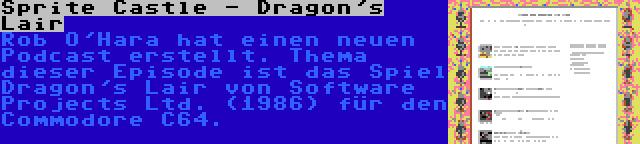 Sprite Castle - Dragon's Lair | Rob O'Hara hat einen neuen Podcast erstellt. Thema dieser Episode ist das Spiel Dragon's Lair von Software Projects Ltd. (1986) für den Commodore C64.