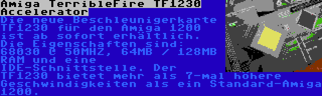 Amiga TerribleFire TF1230 Accelerator | Die neue Beschleunigerkarte TF1230 für den Amiga 1200 ist ab sofort erhältlich. Die Eigenschaften sind: 68030 @ 50MHZ, 64MB / 128MB RAM und eine IDE-Schnittstelle. Der TF1230 bietet mehr als 7-mal höhere Geschwindigkeiten als ein Standard-Amiga 1200.