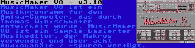 MusicMaker V8 - v3.10 | MusicMaker V8 ist ein Musikprogramm für den Amiga-Computer, das durch Thomas Winischhofer entwickelt wurde. MusicMaker V8 ist ein Sample-basierter Musikeditor, der Makros verwendet und über acht Audiokanäle / -spuren verfügt.