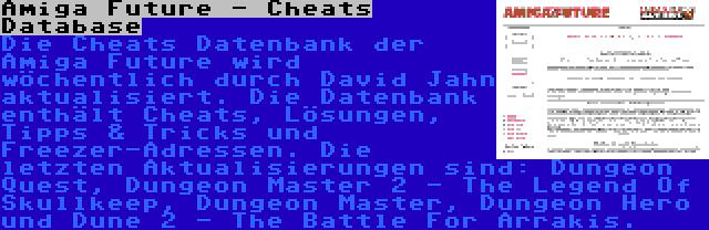 Amiga Future - Cheats Database | Die Cheats Datenbank der Amiga Future wird wöchentlich durch David Jahn aktualisiert. Die Datenbank enthält Cheats, Lösungen, Tipps & Tricks und Freezer-Adressen. Die letzten Aktualisierungen sind: Dungeon Quest, Dungeon Master 2 - The Legend Of Skullkeep, Dungeon Master, Dungeon Hero und Dune 2 - The Battle For Arrakis.