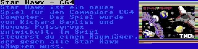Star Hawx - C64 | Star Hawx ist ein neues Spiel für den Commodore C64 Computer. Das Spiel wurde von Richard Bayliss und Hugues Poisseroux entwickelt. Im Spiel steuerst du einen Raumjäger, der gegen alle Star Hawx kämpfen muss.