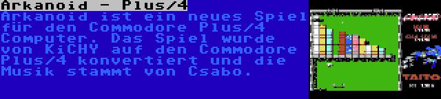 Arkanoid - Plus/4 | Arkanoid ist ein neues Spiel für den Commodore Plus/4 Computer. Das Spiel wurde von KiCHY auf den Commodore Plus/4 konvertiert und die Musik stammt von Csabo.
