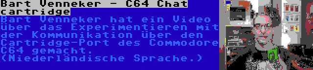 Bart Venneker - C64 Chat cartridge | Bart Venneker hat ein Video über das Experimentieren mit der Kommunikation über den Cartridge-Port des Commodore C64 gemacht. (Niederländische Sprache.)