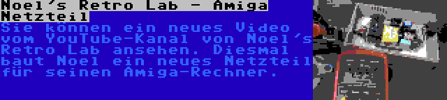 Noel's Retro Lab - Amiga Netzteil | Sie können ein neues Video vom YouTube-Kanal von Noel's Retro Lab ansehen. Diesmal baut Noel ein neues Netzteil für seinen Amiga-Rechner.