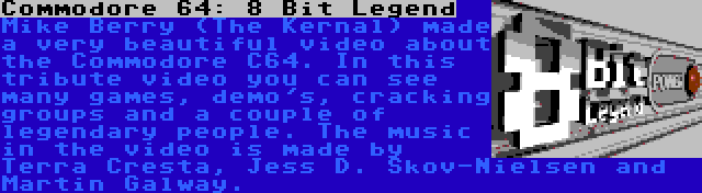 Commodore 64: 8 Bit Legend | Mike Berry (The Kernal) made a very beautiful video about the Commodore C64. In this tribute video you can see many games, demo's, cracking groups and a couple of legendary people. The music in the video is made by Terra Cresta, Jess D. Skov-Nielsen and Martin Galway.