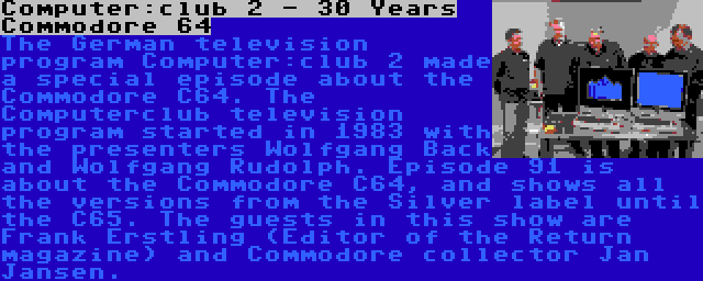 Computer:club 2 - 30 Years Commodore 64 | The German television program Computer:club 2 made a special episode about the Commodore C64. The Computerclub television program started in 1983 with the presenters Wolfgang Back and Wolfgang Rudolph. Episode 91 is about the Commodore C64, and shows all the versions from the Silver label until the C65. The guests in this show are Frank Erstling (Editor of the Return magazine) and Commodore collector Jan Jansen.